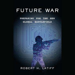 Future War: Preparing for the New Global Battlefield, Robert H. Latiff