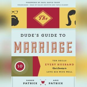 The Dudes Guide to Marriage: Ten Skills Every Husband Must Develop to Love His Wife Well, Darrin Patrick; Amie Patrick