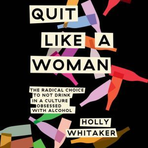 Quit Like a Woman The Radical Choice to Not Drink in a Culture Obsessed with Alcohol, Holly Whitaker