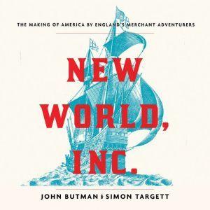 New World, Inc. The Making of America by England's Merchant Adventurers, John Butman