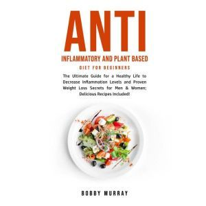 Anti Inflammatory and Plant Based Diet for Beginners: The Ultimate Guide for a Healthy Life to Decrease Inflammation Levels and Proven Weight Loss Secrets for Men & Women; Delicious Recipes Included!, Bobby Murray