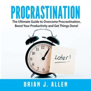 Procrastination: The Ultimate Guide to Overcome Procrastination, Boost Your Productivity and Get Things Done!, Brian J. Allen