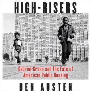 High-Risers Cabrini-Green and the Fate of American Public Housing, Ben Austen