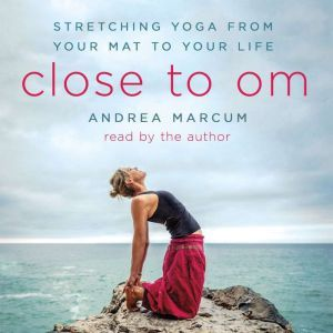 Close to Om: Stretching Yoga from Your Mat to Your Life, Andrea Marcum