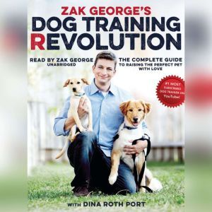 Zak Georges Dog Training Revolution: The Complete Guide to Raising the Perfect Pet with Love, Zak George; Dina Roth Port