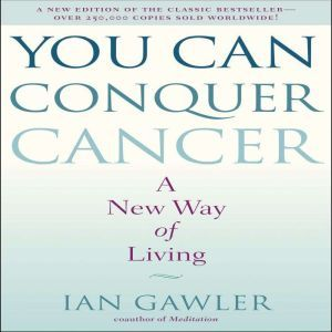 You Can Conquer Cancer A New Way of Living, Ian Gawler