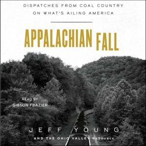 Appalachian Fall: Dispatches from Coal Country on What's Ailing America, Jeff Young