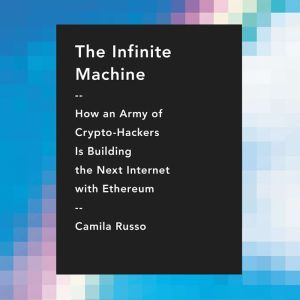 The Infinite Machine How an Army of Crypto-hackers Is Building the Next Internet with Ethereum, Camila Russo