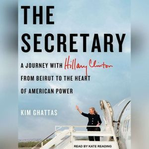The Secretary: A Journey With Hillary Clinton from Beirut to the Heart of American Power, Kim Ghattas