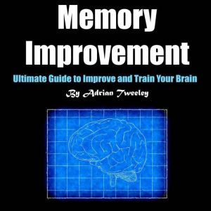 Memory Improvement: Ultimate Guide to Improve and Train Your Brain, Adrian Tweeley