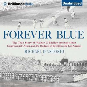 Forever Blue: The True Story of Walter O'Malley, Baseball's Most Controversial Owner and the Dodgers of Brooklyn and Los Angeles, Michael D'Antonio