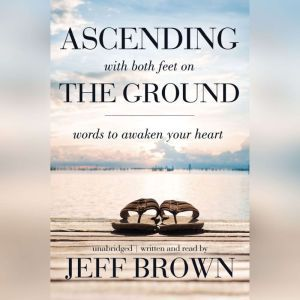 Ascending with Both Feet on the Ground: Words to Awaken Your Heart, Jeff Brown