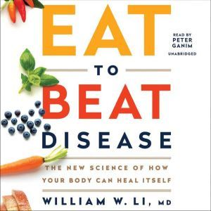 Eat to Beat Disease: The New Science of How Your Body Can Heal Itself, William W Li