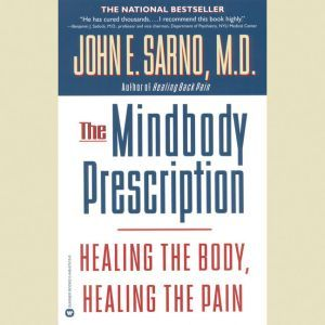 The Mindbody Prescription: Healing the Body, Healing the Pain, John E. Sarno