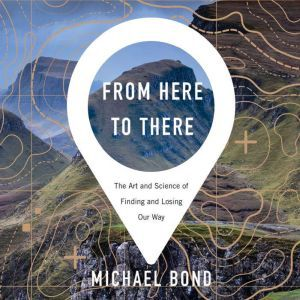 From Here to There The Art and Science of Finding and Losing Our Way, Michael Bond