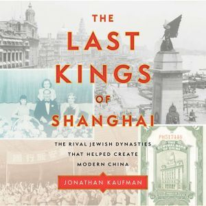 The Last Kings of Shanghai The Rival Jewish Dynasties That Helped Create Modern China, Jonathan Kaufman