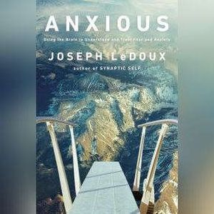 Anxious Using the Brain to Understand and Treat Fear and Anxiety, Joseph LeDoux