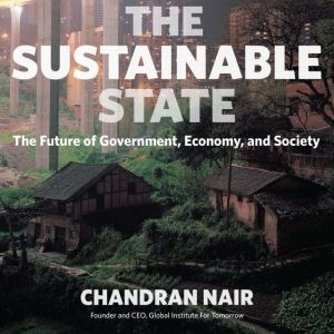 The Sustainable State The Future of Government, Economy, and Society, Chandran Nair