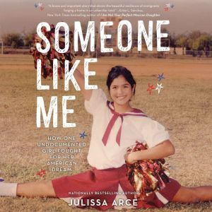 Someone Like Me: How One Undocumented Girl Fought for Her American Dream, Julissa Arce