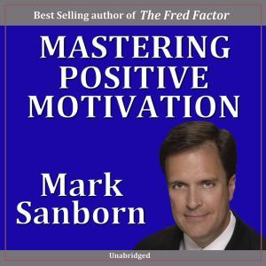 Mastering Positive Motivation: How to Motivate Yourself and Others, Mark Sanborn CSP, CPAE