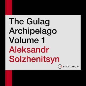The Gulag Archipelago Volume 1 An Experiment in Literary Investigation, Aleksandr I. Solzhenitsyn
