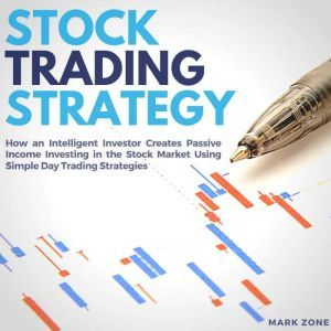 Stock Trading Strategy: How an Intelligent Investor Creates Passive Income Investing in the Stock Market Using Simple Day Trading Strategies, Mark Zone