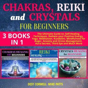 Chakras, Reiki and Crystals for Beginners 3 books in 1 The Ultimate Guide to: Self-Healing Techniques, Radiate your Positive Energy, Yoga, Meditation, Kundalini, Mindfulness for Anger, Anxiety and Stress Management, Aura Secrets, Third Eye and Much More, Desy Corwell and Mike Patts