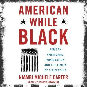 American While Black: African Americans, Immigration, and the Limits of Citizenship, Niambi Michele Carter