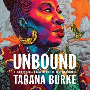 Unbound: My Story of Liberation and the Birth of the Me Too Movement, Tarana Burke