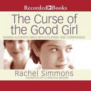 The Curse of the Good Girl Raising Authentic Girls with Courage and Confidence, Rachel Simmons