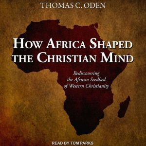 How Africa Shaped the Christian Mind Rediscovering the African Seedbed of Western Christianity, PhD Oden