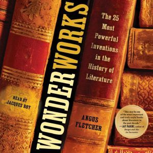 Wonderworks: The 25 Most Powerful Inventions in the History of Literature, Angus Fletcher
