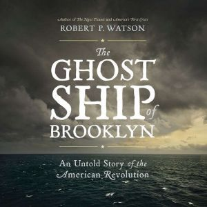 The Ghost Ship of Brooklyn: An Untold Story of the American Revolution, Robert P. Watson