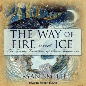 The Way of Fire and Ice The Living Tradition of Norse Paganism, Ryan Smith