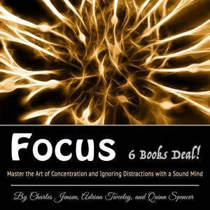 Focus: Master the Art of Concentration and Ignoring Distractions with a Sound Mind, Adrian Tweeley