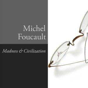 Madness and Civilization A History of Insanity in the Age of Reason, Michel Foucault