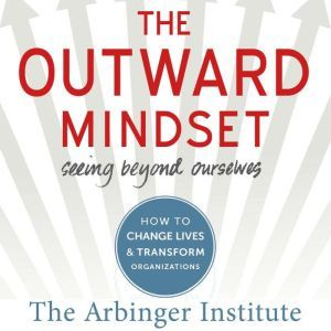 The Outward Mindset Seeing Beyond Ourselves, The Arbinger Institute