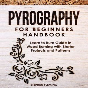 Pyrography for Beginners Handbook: Learn to Burn Guide in Wood Burning with Starter Projects and Patterns , Stephen Fleming