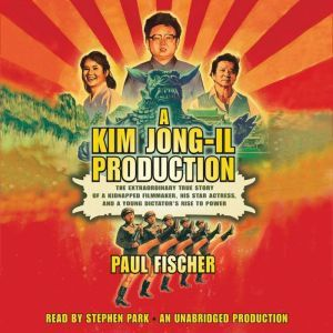 A Kim Jong-Il Production The Extraordinary True Story of a Kidnapped Filmmaker, His Star Actress, and a Young Dictator's Rise to Power, Paul Fischer