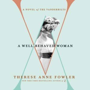 A Well-Behaved Woman: A Novel of the Vanderbilts, Therese Anne Fowler