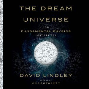 The Dream Universe How Fundamental Physics Lost Its Way, David Lindley