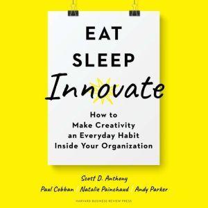 Eat, Sleep, Innovate How to Make Creativity an Everyday Habit Inside Your Organization, Scott D. Anthony
