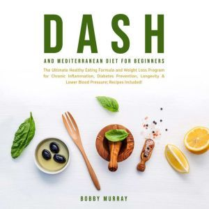 Dash and Mediterranean Diet for Beginners: The Ultimate Healthy Eating Formula and Weight Loss Program for Chronic Inflammation, Diabetes Prevention, Longevity & Lower Blood Pressure; Recipes Included!, Bobby Murray