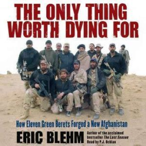 The Only Thing Worth Dying For How Eleven Green Berets Fought for a New Afghanistan, Eric Blehm