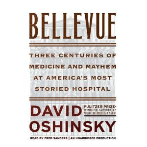 Bellevue Three Centuries of Medicine and Mayhem at America's Most Storied Hospital, David Oshinsky