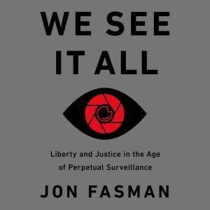 We See It All: Liberty and Justice in an Age of Perpetual Surveillance, Jon Fasman