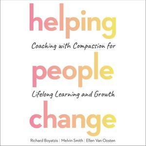 Helping People Change: Coaching with Compassion for Lifelong Learning and Growth, Richard Boyatzis