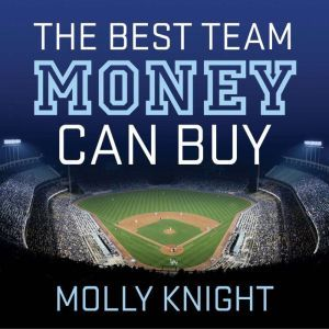 The Best Team Money Can Buy The Los Angeles Dodgers' Wild Struggle to Build a Baseball Powerhouse, Molly Knight