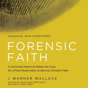 Forensic Faith A Homicide Detective Makes the Case for a More Reasonable, Evidential Christian Faith, J. Warner Wallace