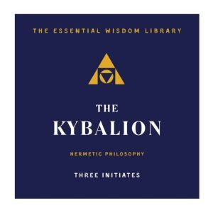 The Kybalion: Hermetic Philosophy, Three Initiates